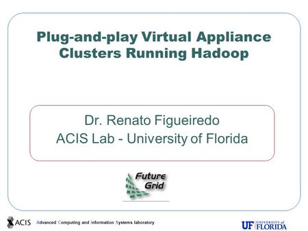 Advanced Computing and Information Systems laboratory Plug-and-play Virtual Appliance Clusters Running Hadoop Dr. Renato Figueiredo ACIS Lab - University.