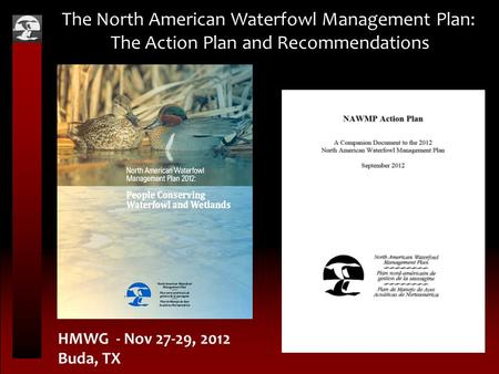 The North American Waterfowl Management Plan: The Action Plan and Recommendations HMWG - Nov 27-29, 2012 Buda, TX.