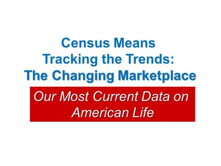 Census Means Tracking the Trends: The Changing Marketplace Our Most Current Data on American Life.