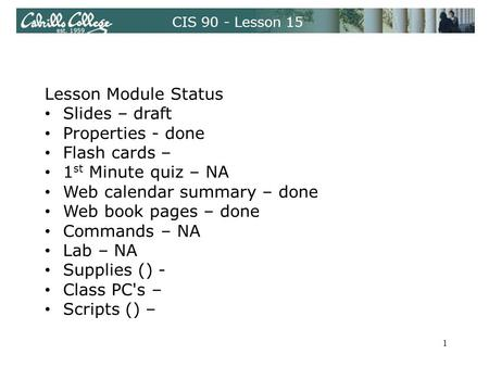 CIS 90 - Lesson 15 Lesson Module Status Slides – draft Properties - done Flash cards – 1 st Minute quiz – NA Web calendar summary – done Web book pages.