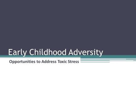 Early Childhood Adversity Opportunities to Address Toxic Stress.