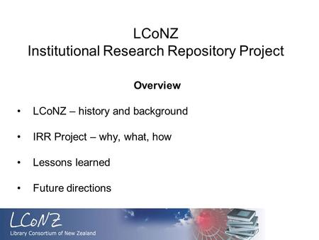 LCoNZ Institutional Research Repository Project Overview LCoNZ – history and background IRR Project – why, what, how Lessons learned Future directions.