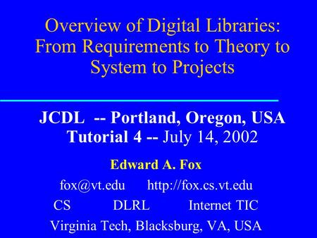 Overview of Digital Libraries: From Requirements <strong>to</strong> Theory <strong>to</strong> System <strong>to</strong> Projects JCDL -- Portland, Oregon, USA Tutorial 4 -- July 14, 2002 Edward A. Fox.