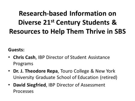 Research-based Information on Diverse 21 st Century Students & Resources to Help Them Thrive in SBS Guests: Chris Cash, IBP Director of Student Assistance.