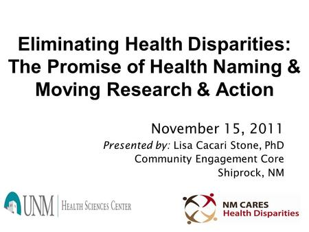 Eliminating Health Disparities: The Promise of Health Naming & Moving Research & Action November 15, 2011 Presented by: Lisa Cacari Stone, PhD Community.