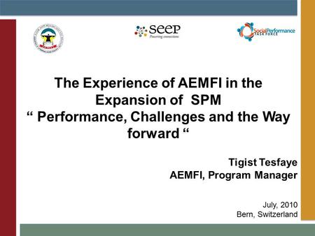 "Tigist Tesfaye AEMFI, Program Manager July, 2010 Bern, Switzerland The Experience of AEMFI in the Expansion of SPM "" Performance, Challenges and the Way."