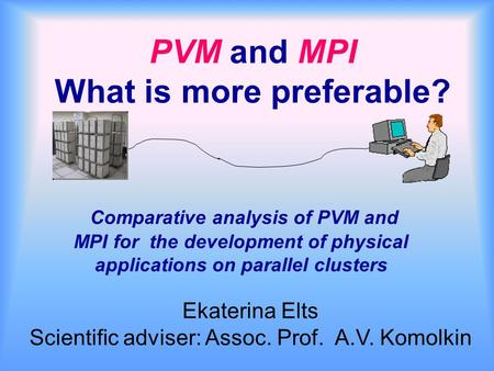 PVM and MPI What is more preferable? Comparative analysis of PVM and MPI for the development of physical applications on parallel clusters Ekaterina Elts.