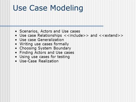 Use Case Modeling Scenarios, Actors and Use cases Use case Relationships > and > Use case Generalization Writing use cases formally Choosing System Boundary.
