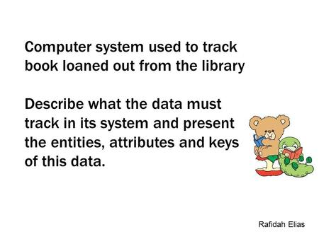 Computer system used to track book loaned out from the library Describe what the data must track in its system and present the entities, attributes and.