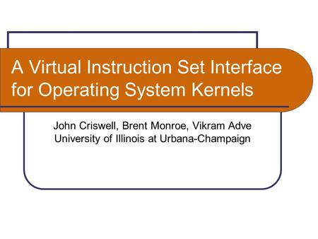 A Virtual Instruction Set Interface for Operating System Kernels John Criswell, Brent Monroe, Vikram Adve University of Illinois at Urbana-Champaign.