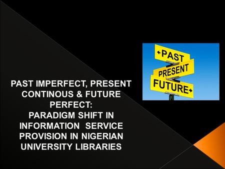 PAST IMPERFECT, PRESENT CONTINOUS & FUTURE PERFECT: PARADIGM SHIFT IN INFORMATION SERVICE PROVISION IN NIGERIAN UNIVERSITY LIBRARIES.