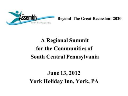 Beyond The Great Recession: 2020 A Regional Summit for the Communities of South Central Pennsylvania June 13, 2012 York Holiday Inn, York, PA.