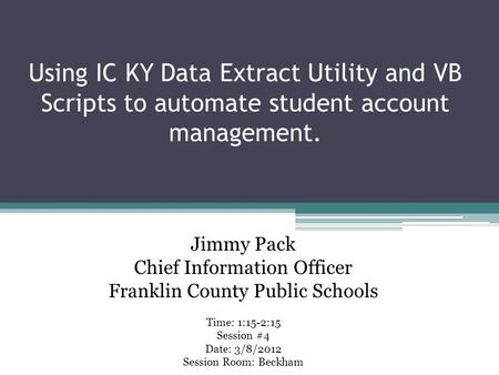 Using IC KY Data Extract Utility and VB Scripts to automate student account management. Time: 1:15-2:15 Session #4 Date: 3/8/2012 Session Room: Beckham.