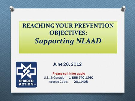 REACHING YOUR PREVENTION OBJECTIVES: Supporting NLAAD June 28, 2012 Please call in for audio U.S. & Canada: 1-866-740-1260 Access Code: 2011408.