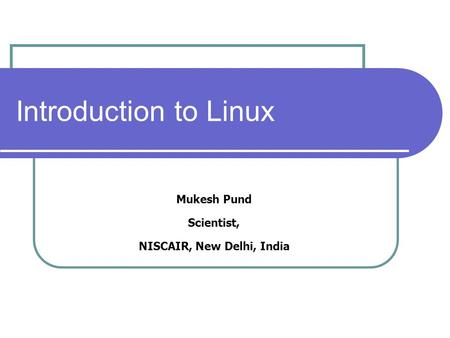 Introduction to Linux Mukesh Pund Scientist, NISCAIR, New Delhi, India.