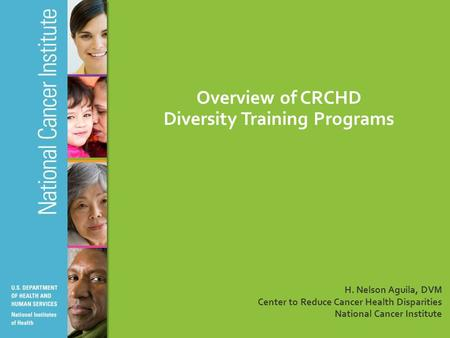 Overview of CRCHD Diversity Training Programs H. Nelson Aguila, DVM Center to Reduce Cancer Health Disparities National Cancer Institute.