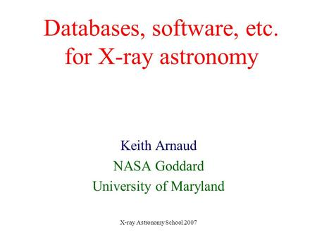 X-ray Astronomy School 2007 Databases, software, etc. for X-ray astronomy Keith Arnaud NASA Goddard University of Maryland.