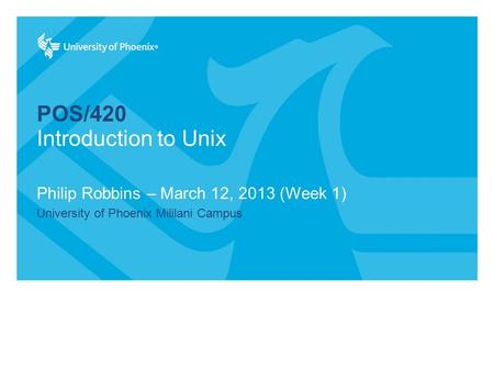 POS/420 Philip Robbins – March 12, 2013 (Week 1) University of Phoenix Mililani Campus Introduction to Unix.