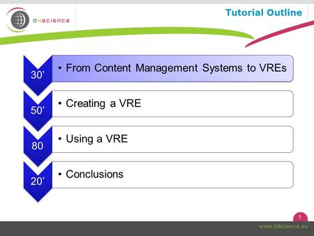 1 www.d4science.eu Tutorial Outline 30' From Content Management Systems to VREs 50' Creating a VRE 80 Using a VRE 20' Conclusions.