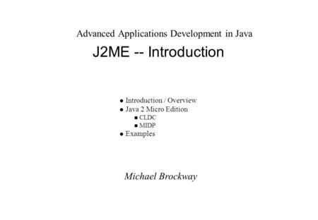Michael Brockway Advanced Applications Development in Java J2ME -- Introduction l Introduction / Overview l Java 2 Micro Edition n CLDC n MIDP l Examples.