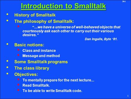 "3A-1 1 Introduction to Smalltalk History of Smalltalk The philosophy of Smalltalk:  ""...we have a universe of well-behaved objects that courteously ask."
