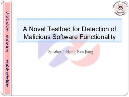 Speaker : Hong-Ren Jiang A Novel Testbed for Detection of Malicious Software Functionality 1.