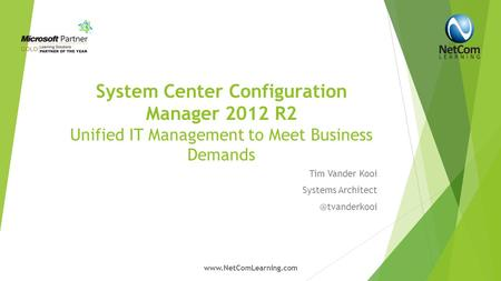 System Center Configuration Manager 2012 R2 Unified IT Management to Meet Business Demands Tim Vander Kooi Systems