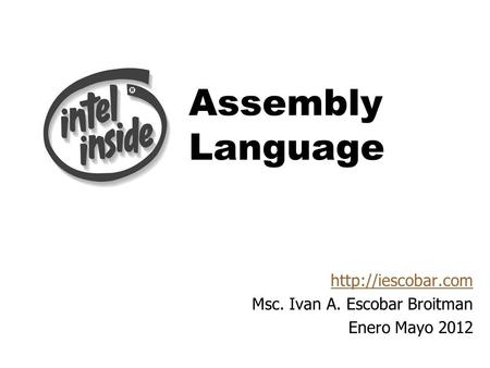 Assembly <strong>Language</strong> Msc. Ivan A. Escobar Broitman Enero Mayo 2012.