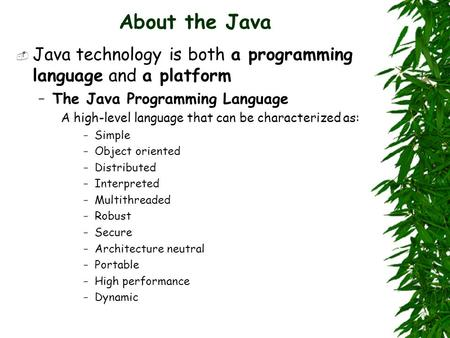 About the Java  Java technology is both a programming language and a platform –The Java Programming Language A high-level language that can be characterized.