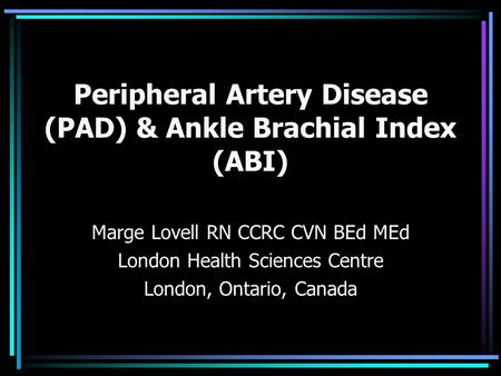 Peripheral Artery Disease (PAD) & Ankle Brachial Index (ABI) Marge Lovell RN CCRC CVN BEd MEd London Health Sciences Centre London, Ontario, Canada.