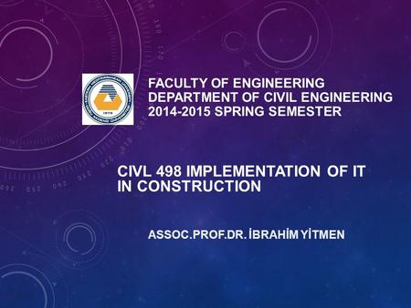FACULTY OF ENGINEERING DEPARTMENT OF CIVIL ENGINEERING 2014-2015 SPRING SEMESTER ASSOC.PROF.DR. İBRAHİM YİTMEN CIVL 498 IMPLEMENTATION OF IT IN CONSTRUCTION.