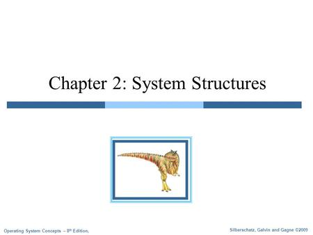 Silberschatz, Galvin and Gagne ©2009 Operating System Concepts – 8 th Edition, Chapter 2: System Structures.