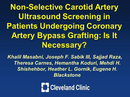 Non-Selective Carotid Artery Ultrasound Screening in Patients Undergoing Coronary Artery Bypass Grafting: Is It Necessary? Khalil Masabni, Joseph F. Sabik.
