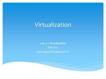 Virtualization Lab 3 – Virtualization Fall 2012 CSCI 6303 Principles of I.T.
