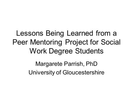 Lessons Being Learned from a Peer Mentoring Project for Social Work Degree Students Margarete Parrish, PhD University of Gloucestershire.