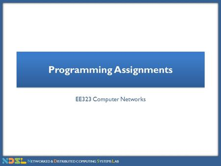 N ETWORKED & D ISTRIBUTED COMPUTING S YSTEMS L AB Programming Assignments EE323 Computer Networks.
