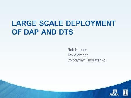 LARGE SCALE DEPLOYMENT OF DAP AND DTS Rob Kooper Jay Alemeda Volodymyr Kindratenko.