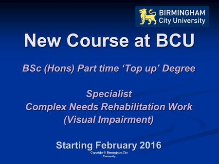 Copyright © Birmingham City University New Course at BCU BSc (Hons) Part time 'Top up' Degree Specialist Complex Needs Rehabilitation Work (Visual Impairment)