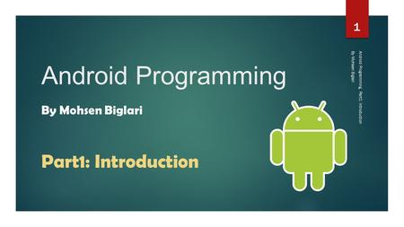 Android Programming By Mohsen Biglari Android Programming, Part1: Introduction 1 Part1: Introduction By Mohsen Biglari.