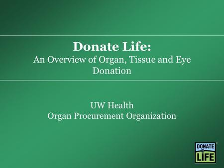 Donate Life: An Overview of Organ, Tissue and Eye Donation UW Health Organ Procurement Organization.