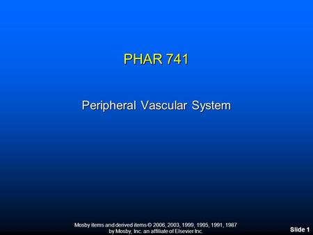 Mosby items and derived items © 2006, 2003, 1999, 1995, 1991, 1987 by Mosby, Inc. an affiliate of Elsevier Inc. Slide 1 PHAR 741 Peripheral Vascular System.