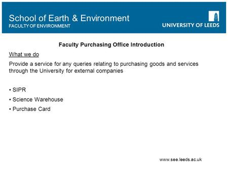 School of Earth & Environment FACULTY OF ENVIRONMENT Faculty Purchasing Office Introduction What we do Provide a service for any queries relating to purchasing.