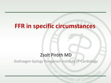 FFR in specific circumstances Zsolt Piróth MD Gottsegen György Hungarian Institute of Cardiology.