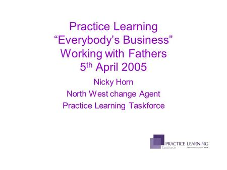 "Practice Learning ""Everybody's Business"" Working with Fathers 5 th April 2005 Nicky Horn North West change Agent Practice Learning Taskforce."