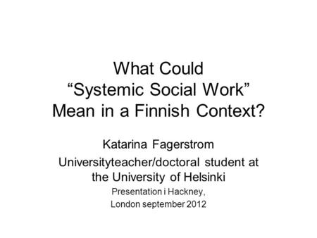 "What Could ""Systemic Social Work"" Mean in a Finnish Context? Katarina Fagerstrom Universityteacher/doctoral student at the University of Helsinki Presentation."