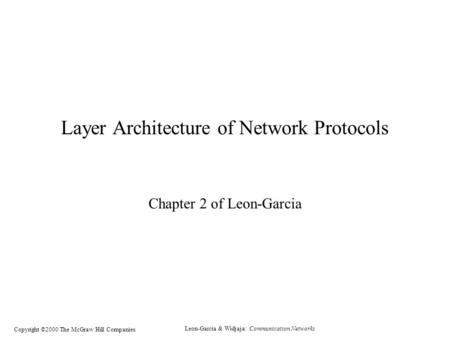 Leon-Garcia & Widjaja: Communication Networks Copyright ©2000 The McGraw Hill Companies Layer Architecture of Network Protocols Chapter 2 of Leon-Garcia.