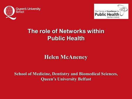 The role of Networks within Public Health Helen McAneney School of Medicine, Dentistry and Biomedical Sciences, Queen's University Belfast.