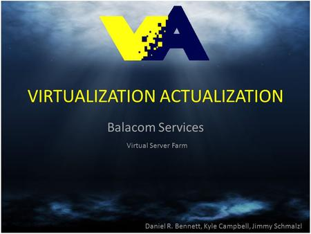 VIRTUALIZATION ACTUALIZATION Balacom Services Daniel R. Bennett, Kyle Campbell, Jimmy Schmalzl Virtual Server Farm.
