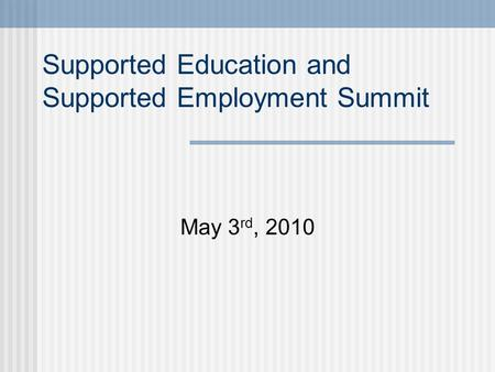 Supported Education and Supported Employment Summit May 3 rd, 2010.