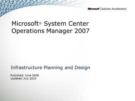 Microsoft ® System Center Operations Manager 2007 Infrastructure Planning and Design Published: June 2008 Updated: July 2010.